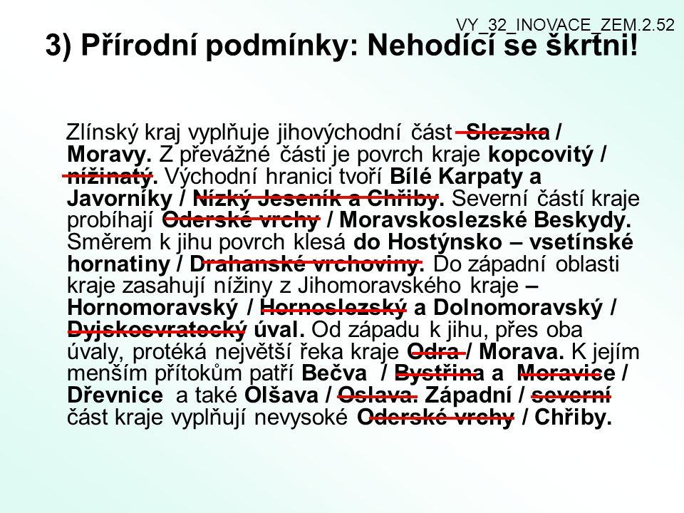 3) Přírodní podmínky: Nehodící se škrtni! Zlínský kraj vyplňuje jihovýchodní část Slezska / Moravy. Z převážné části je povrch kraje kopcovitý / nížin