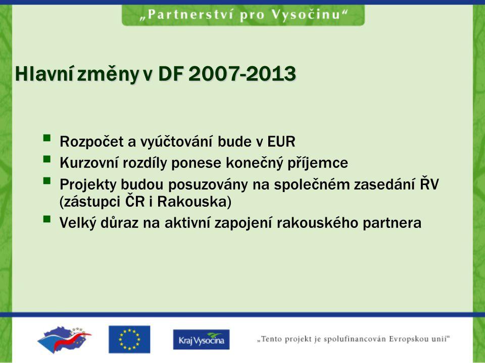 Hlavní změny v DF 2007-2013  Rozpočet a vyúčtování bude v EUR  Kurzovní rozdíly ponese konečný příjemce  Projekty budou posuzovány na společném zasedání ŘV (zástupci ČR i Rakouska)  Velký důraz na aktivní zapojení rakouského partnera