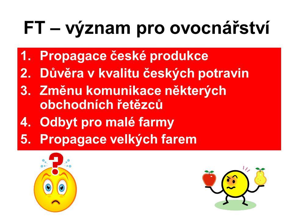 FT – význam pro ovocnářství 1.Propagace české produkce 2.Důvěra v kvalitu českých potravin 3.Změnu komunikace některých obchodních řetězců 4.Odbyt pro