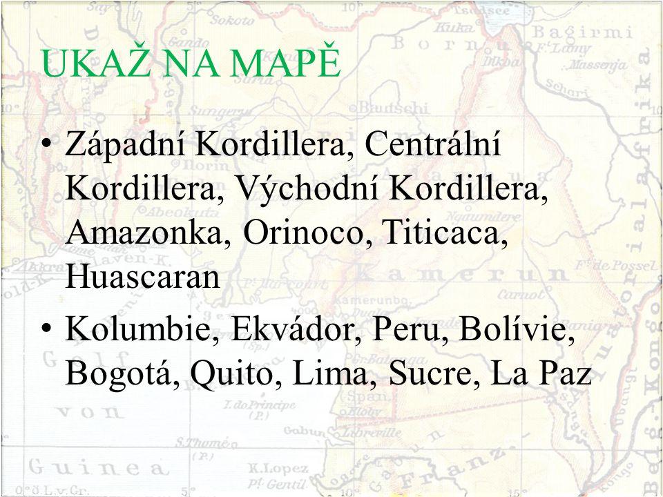 UKAŽ NA MAPĚ Západní Kordillera, Centrální Kordillera, Východní Kordillera, Amazonka, Orinoco, Titicaca, Huascaran Kolumbie, Ekvádor, Peru, Bolívie, B