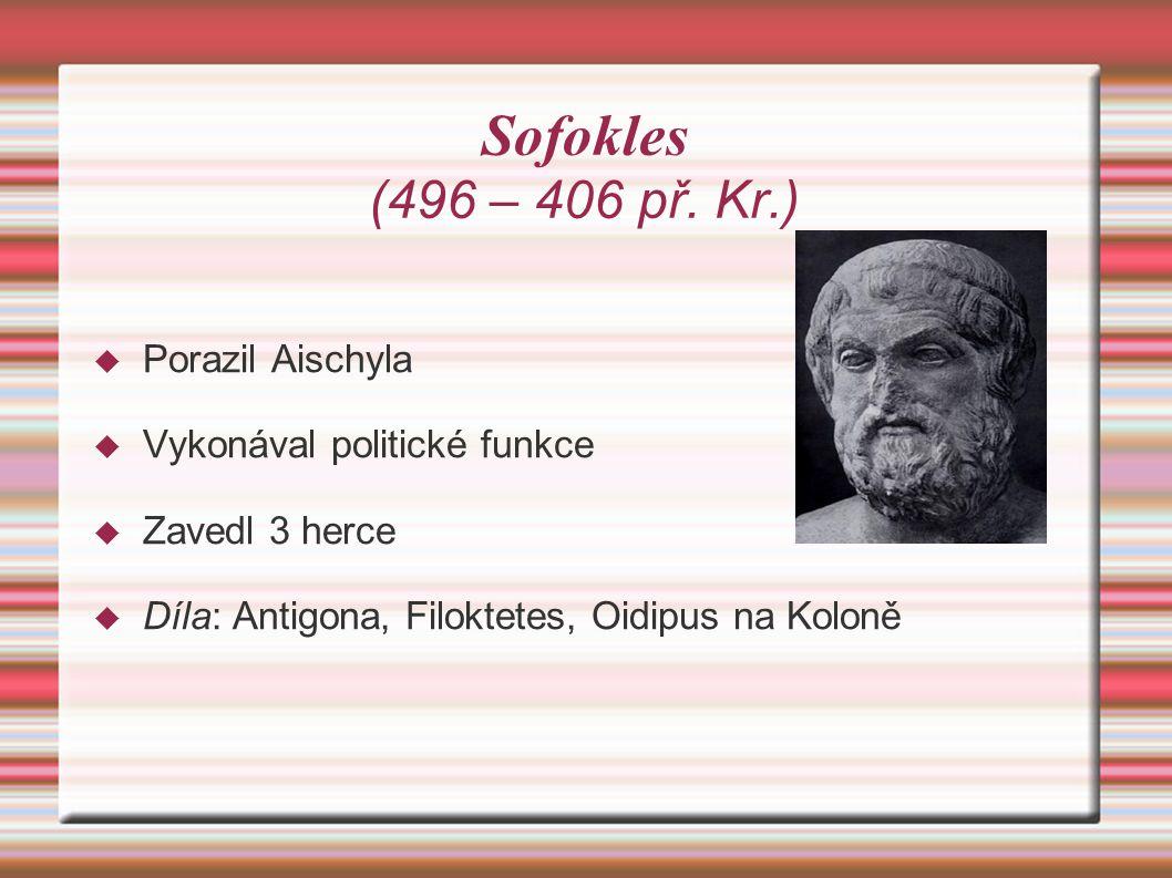 Sofokles (496 – 406 př. Kr.)  Porazil Aischyla  Vykonával politické funkce  Zavedl 3 herce  Díla: Antigona, Filoktetes, Oidipus na Koloně
