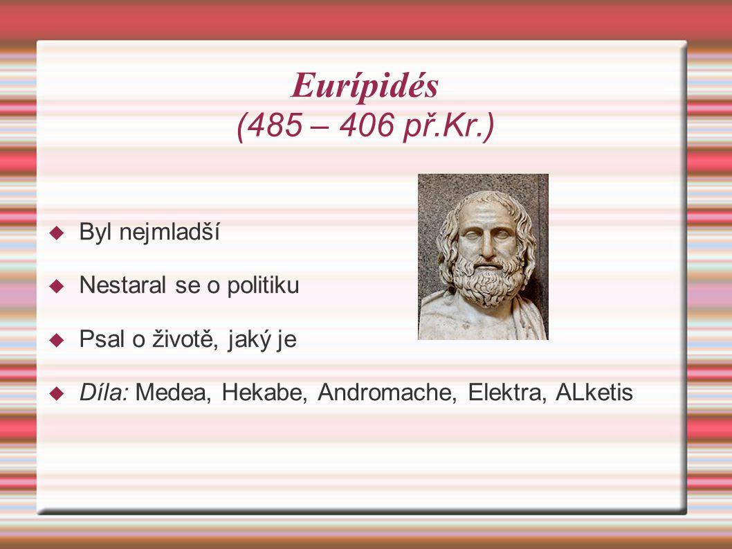 Eurípidés (485 – 406 př.Kr.)  Byl nejmladší  Nestaral se o politiku  Psal o životě, jaký je  Díla: Medea, Hekabe, Andromache, Elektra, ALketis