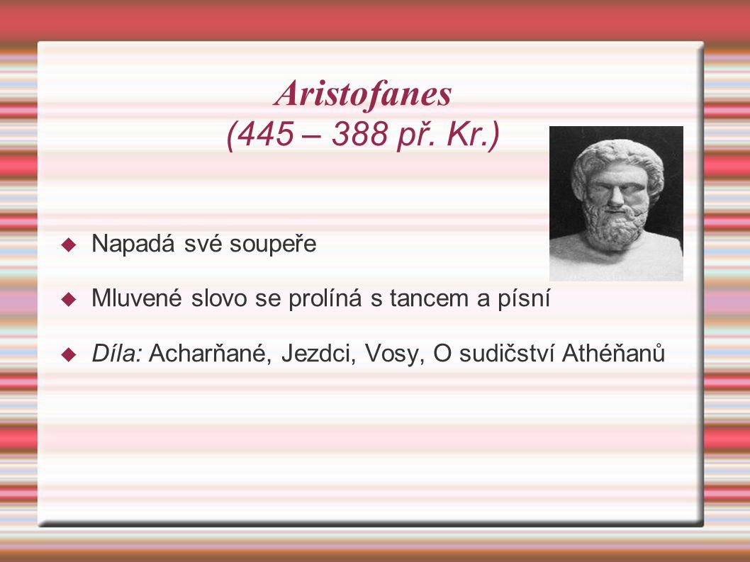 Aristofanes (445 – 388 př. Kr.)  Napadá své soupeře  Mluvené slovo se prolíná s tancem a písní  Díla: Acharňané, Jezdci, Vosy, O sudičství Athéňanů