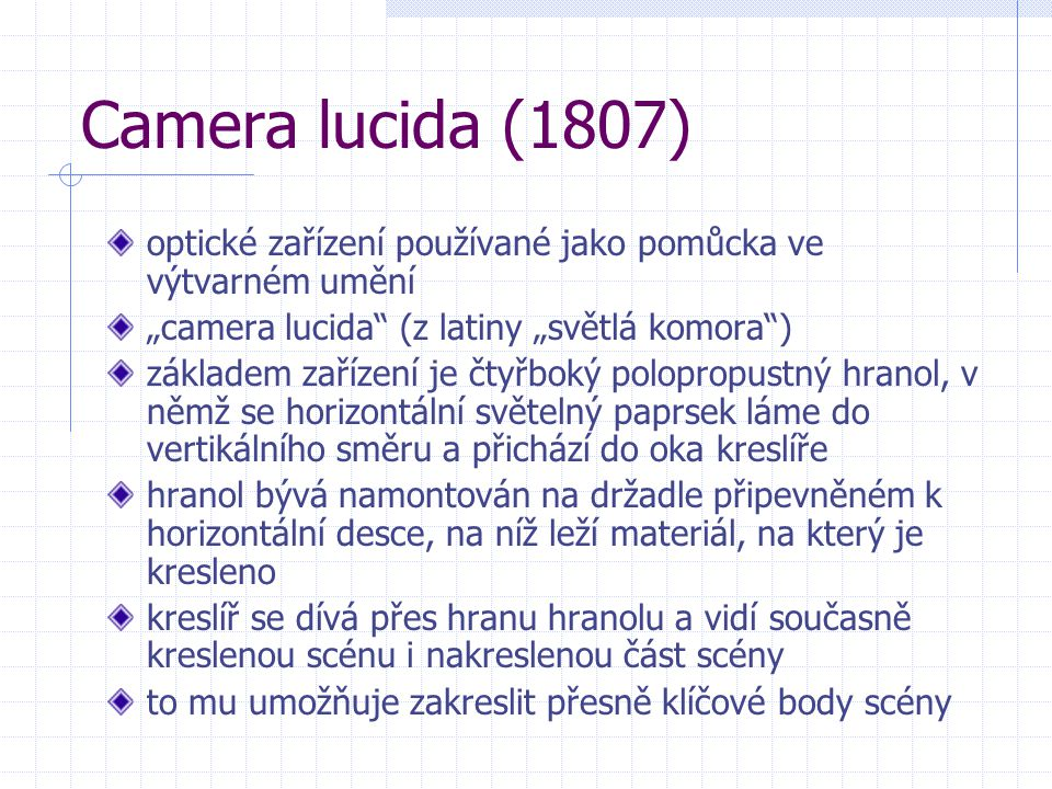 """Camera lucida (1807) optické zařízení používané jako pomůcka ve výtvarném umění """"camera lucida"""" (z latiny """"světlá komora"""") základem zařízení je čtyřbo"""
