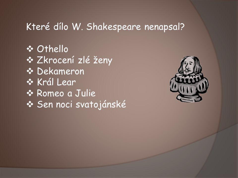 Které dílo W. Shakespeare nenapsal?  Othello  Zkrocení zlé ženy  Dekameron  Král Lear  Romeo a Julie  Sen noci svatojánské