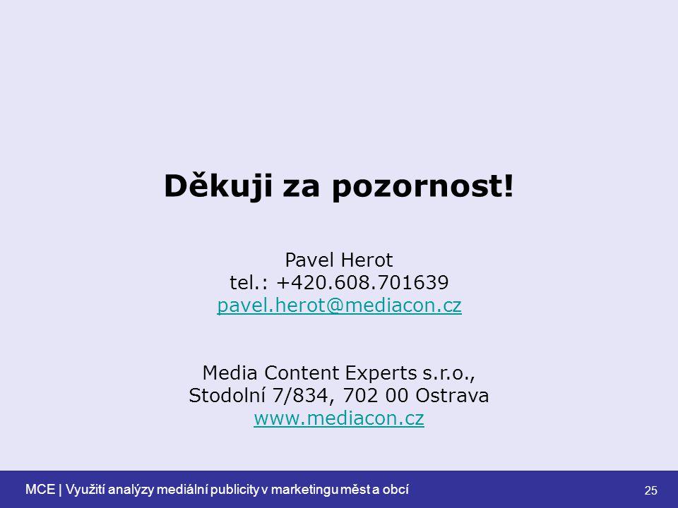 MCE | Využití analýzy mediální publicity v marketingu měst a obcí 25 Pavel Herot tel.: +420.608.701639 pavel.herot@mediacon.cz pavel.herot@mediacon.cz Media Content Experts s.r.o., Stodolní 7/834, 702 00 Ostrava www.mediacon.cz Děkuji za pozornost!