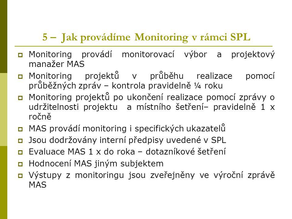 5 – Jak provádíme Monitoring v rámci SPL  Monitoring provádí monitorovací výbor a projektový manažer MAS  Monitoring projektů v průběhu realizace po
