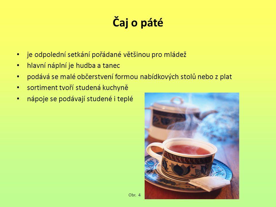 Čaj o páté je odpolední setkání pořádané většinou pro mládež hlavní náplní je hudba a tanec podává se malé občerstvení formou nabídkových stolů nebo z plat sortiment tvoří studená kuchyně nápoje se podávají studené i teplé Obr.