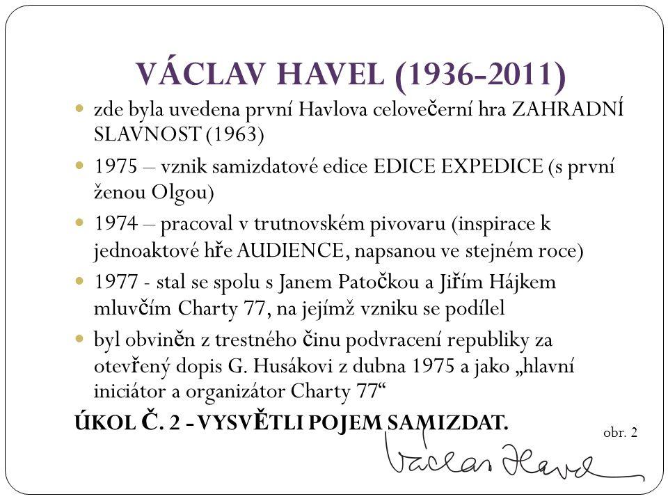 VÁCLAV HAVEL (1936-2011) zde byla uvedena první Havlova celove č erní hra ZAHRADNÍ SLAVNOST (1963) 1975 – vznik samizdatové edice EDICE EXPEDICE (s první ženou Olgou) 1974 – pracoval v trutnovském pivovaru (inspirace k jednoaktové h ř e AUDIENCE, napsanou ve stejném roce) 1977 - stal se spolu s Janem Pato č kou a Ji ř ím Hájkem mluv č ím Charty 77, na jejímž vzniku se podílel byl obvin ě n z trestného č inu podvracení republiky za otev ř ený dopis G.
