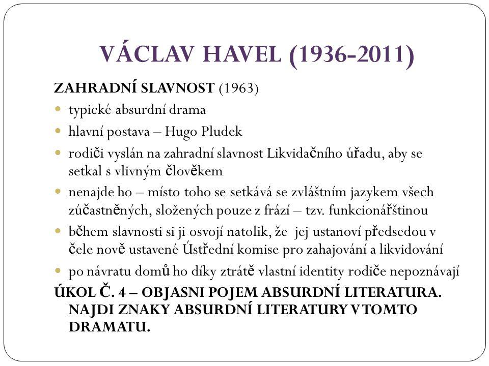 VÁCLAV HAVEL (1936-2011) ZAHRADNÍ SLAVNOST (1963) typické absurdní drama hlavní postava – Hugo Pludek rodi č i vyslán na zahradní slavnost Likvida č ního ú ř adu, aby se setkal s vlivným č lov ě kem nenajde ho – místo toho se setkává se zvláštním jazykem všech zú č astn ě ných, složených pouze z frází – tzv.