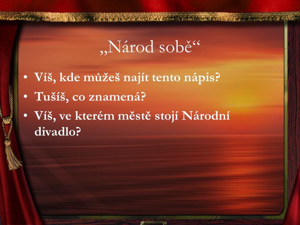 """""""Národ sobě"""" Víš, kde můžeš najít tento nápis? Tušíš, co znamená? Víš, ve kterém městě stojí Národní divadlo?"""