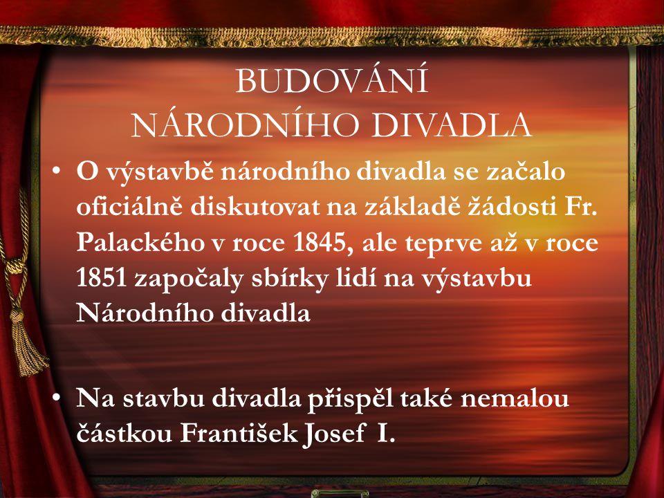 BUDOVÁNÍ NÁRODNÍHO DIVADLA O výstavbě národního divadla se začalo oficiálně diskutovat na základě žádosti Fr. Palackého v roce 1845, ale teprve až v r