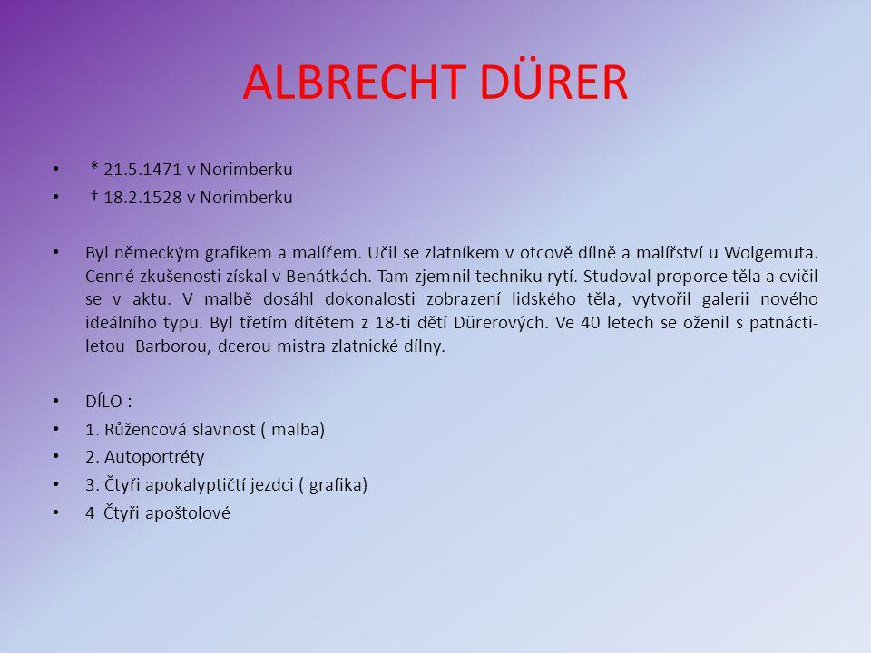 ALBRECHT DÜRER * 21.5.1471 v Norimberku † 18.2.1528 v Norimberku Byl německým grafikem a malířem. Učil se zlatníkem v otcově dílně a malířství u Wolge