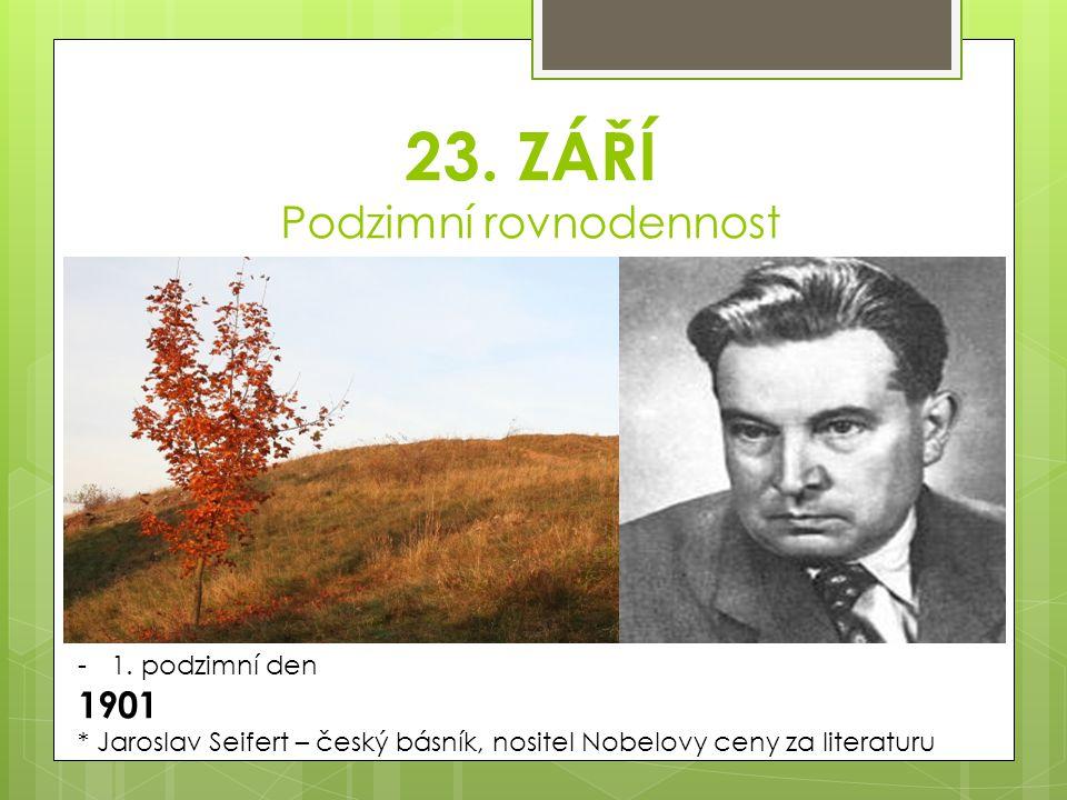 23. ZÁŘÍ Podzimní rovnodennost -1. podzimní den 1901 * Jaroslav Seifert – český básník, nositel Nobelovy ceny za literaturu