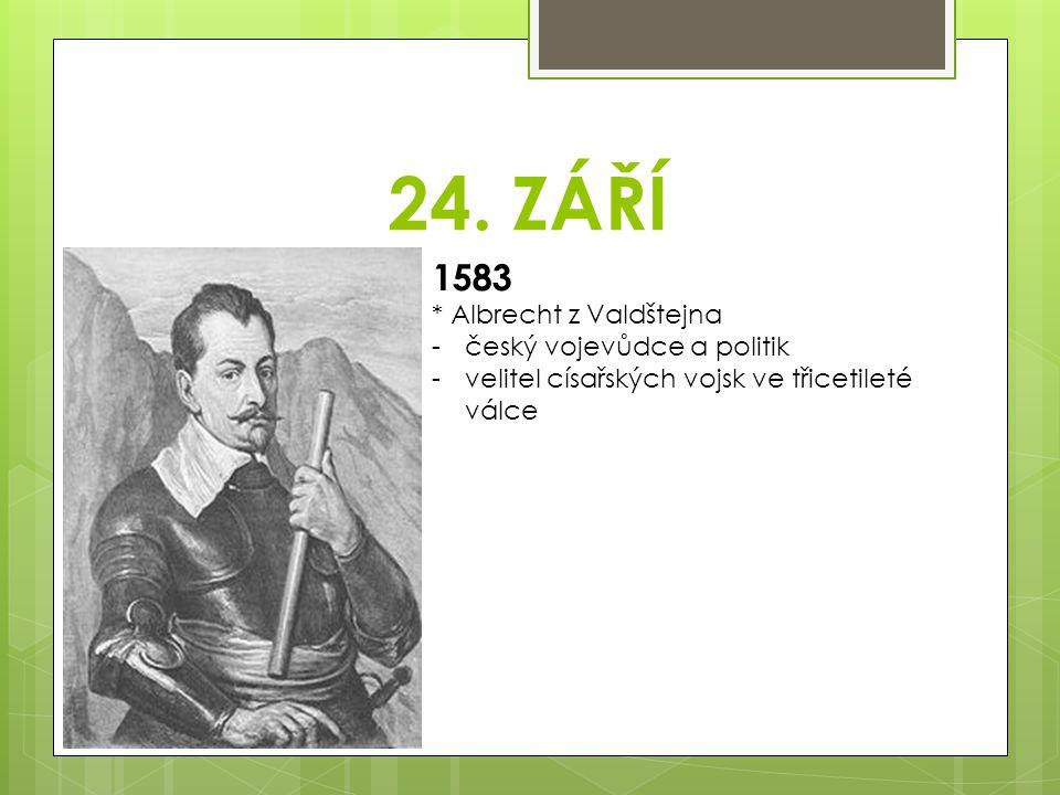 24. ZÁŘÍ 1583 * Albrecht z Valdštejna -český vojevůdce a politik -velitel císařských vojsk ve třicetileté válce