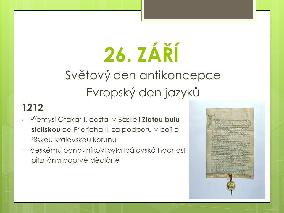 26. ZÁŘÍ Světový den antikoncepce Evropský den jazyků 1212 - Přemysl Otakar I. dostal v Basileji Zlatou bulu sicilskou od Fridricha II. za podporu v b