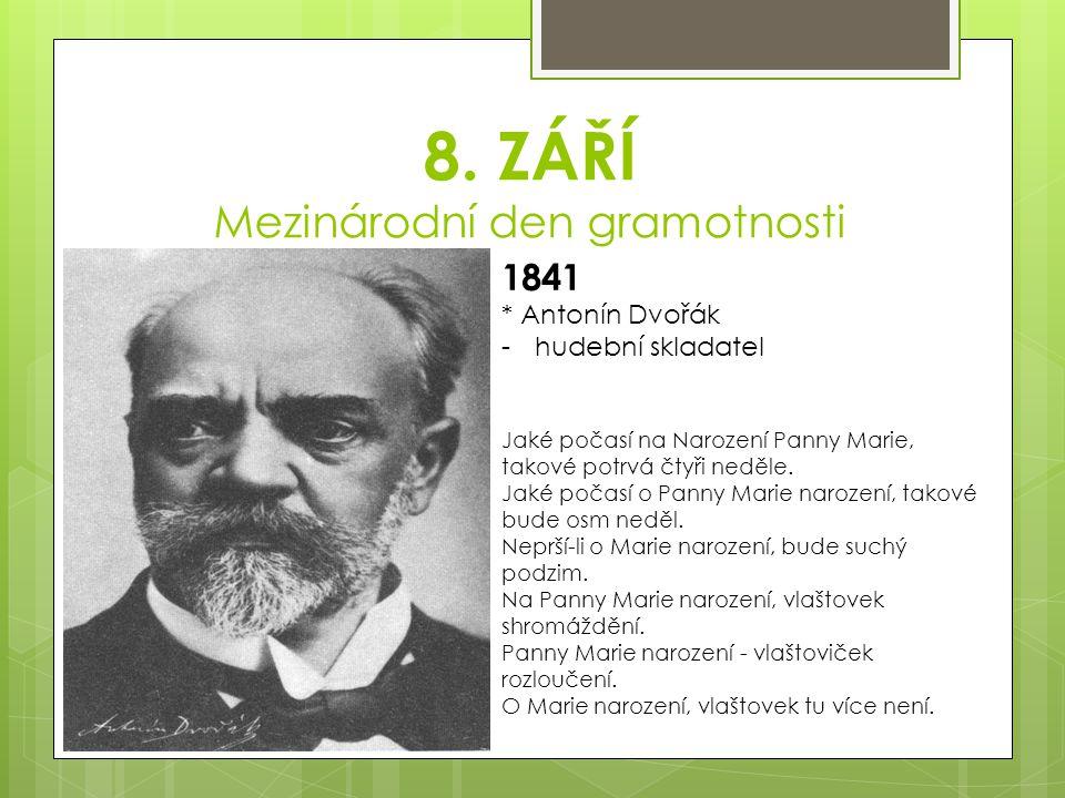 8. ZÁŘÍ Mezinárodní den gramotnosti 1841 * Antonín Dvořák -hudební skladatel Jaké počasí na Narození Panny Marie, takové potrvá čtyři neděle. Jaké poč