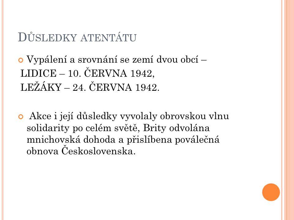 D ŮSLEDKY ATENTÁTU Vypálení a srovnání se zemí dvou obcí – LIDICE – 10. ČERVNA 1942, LEŽÁKY – 24. ČERVNA 1942. Akce i její důsledky vyvolaly obrovskou