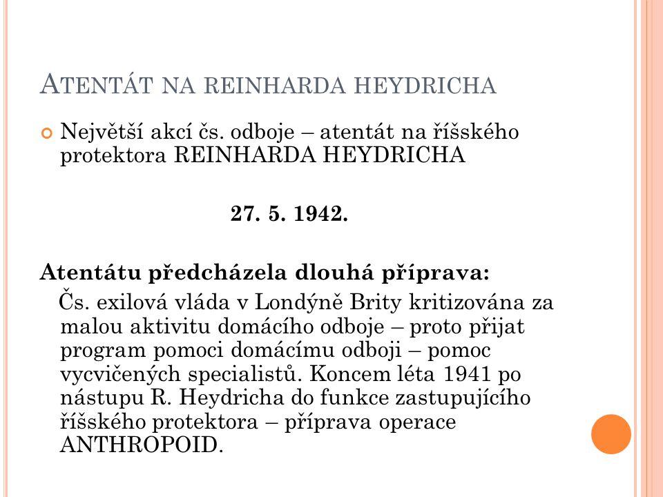 A TENTÁT NA REINHARDA HEYDRICHA Největší akcí čs. odboje – atentát na říšského protektora REINHARDA HEYDRICHA 27. 5. 1942. Atentátu předcházela dlouhá