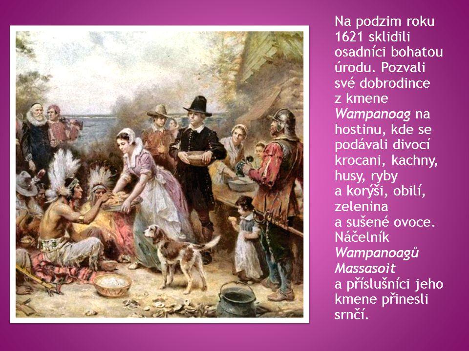 Na podzim roku 1621 sklidili osadníci bohatou úrodu. Pozvali své dobrodince z kmene Wampanoag na hostinu, kde se podávali divocí krocani, kachny, husy