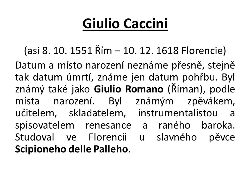 Giulio Caccini (asi 8. 10. 1551 Řím – 10. 12. 1618 Florencie) Datum a místo narození neznáme přesně, stejně tak datum úmrtí, známe jen datum pohřbu. B