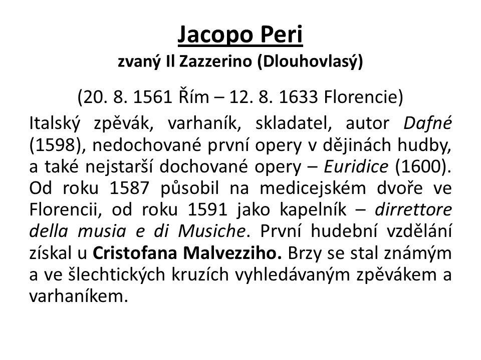 Jacopo Peri zvaný Il Zazzerino (Dlouhovlasý) (20. 8. 1561 Řím – 12. 8. 1633 Florencie) Italský zpěvák, varhaník, skladatel, autor Dafné (1598), nedoch