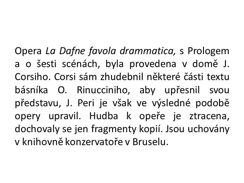 Opera La Dafne favola drammatica, s Prologem a o šesti scénách, byla provedena v domě J. Corsiho. Corsi sám zhudebnil některé části textu básníka O. R