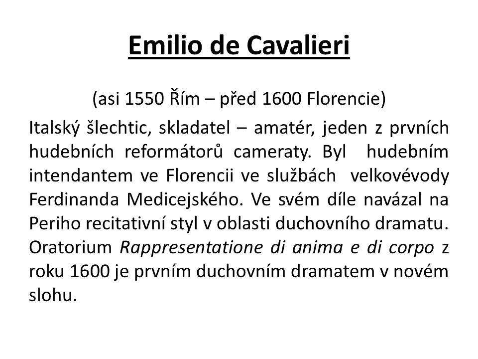 Emilio de Cavalieri (asi 1550 Řím – před 1600 Florencie) Italský šlechtic, skladatel – amatér, jeden z prvních hudebních reformátorů cameraty.