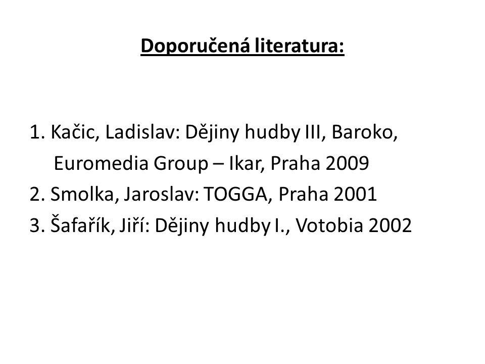 Doporučená literatura: 1. Kačic, Ladislav: Dějiny hudby III, Baroko, Euromedia Group – Ikar, Praha 2009 2. Smolka, Jaroslav: TOGGA, Praha 2001 3. Šafa