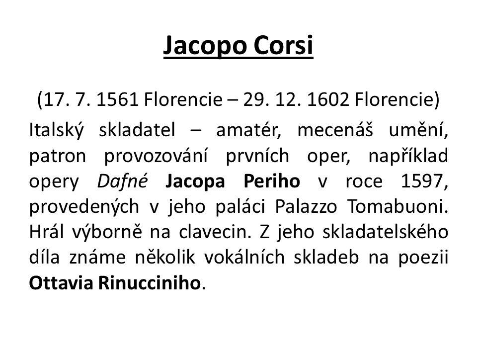 Jacopo Corsi (17. 7. 1561 Florencie – 29. 12. 1602 Florencie) Italský skladatel – amatér, mecenáš umění, patron provozování prvních oper, například op