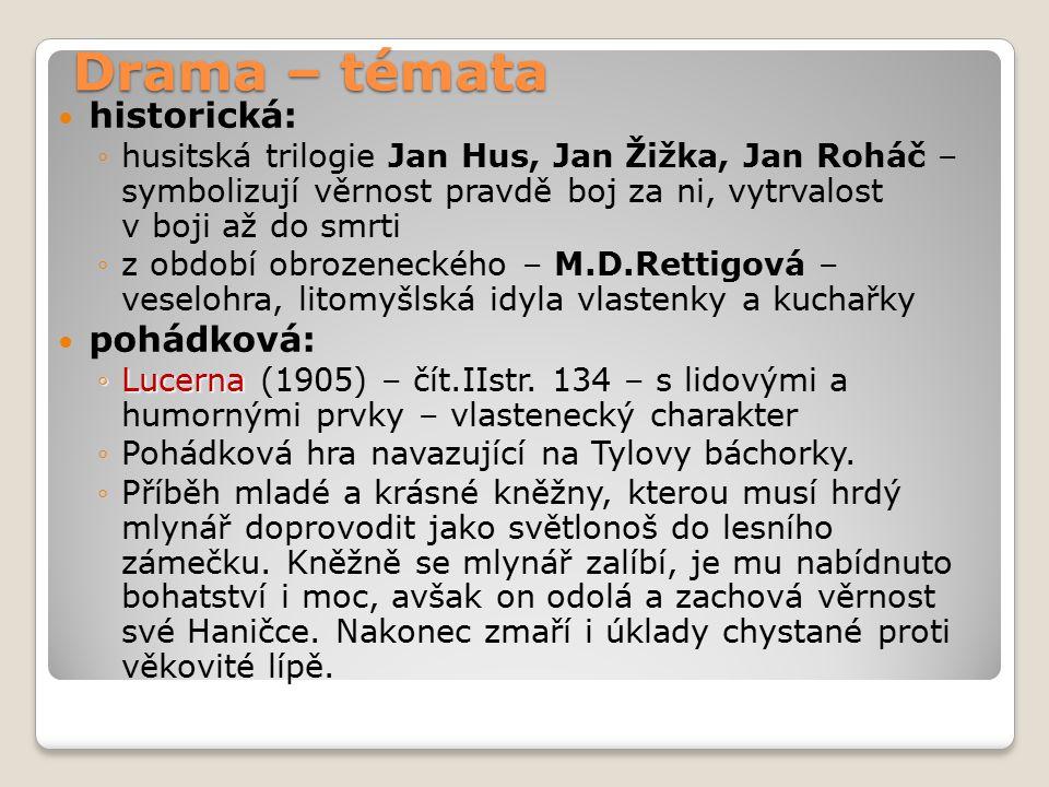Drama – témata historická: ◦husitská trilogie Jan Hus, Jan Žižka, Jan Roháč – symbolizují věrnost pravdě boj za ni, vytrvalost v boji až do smrti ◦z období obrozeneckého – M.D.Rettigová – veselohra, litomyšlská idyla vlastenky a kuchařky pohádková: ◦Lucerna ◦Lucerna (1905) – čít.IIstr.