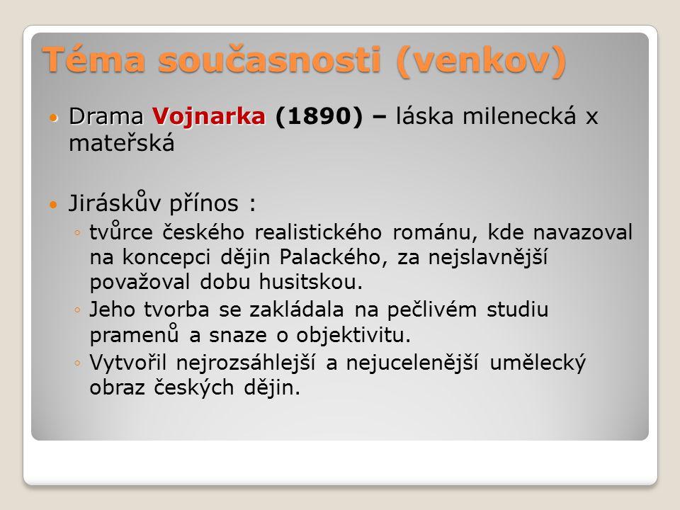 Téma současnosti (venkov) Drama Vojnarka Drama Vojnarka (1890) – láska milenecká x mateřská Jiráskův přínos : ◦tvůrce českého realistického románu, kde navazoval na koncepci dějin Palackého, za nejslavnější považoval dobu husitskou.