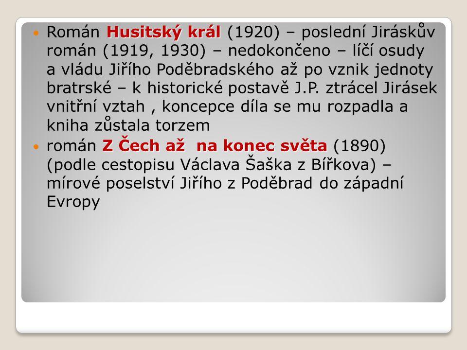 Husitský král Román Husitský král (1920) – poslední Jiráskův román (1919, 1930) – nedokončeno – líčí osudy a vládu Jiřího Poděbradského až po vznik jednoty bratrské – k historické postavě J.P.