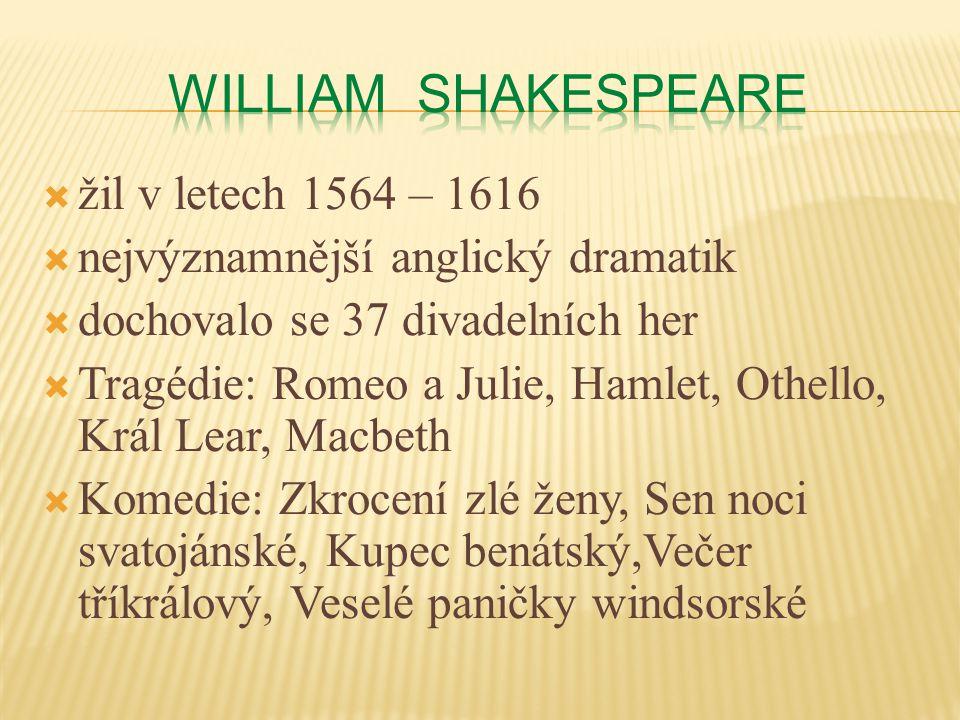  žil v letech 1564 – 1616  nejvýznamnější anglický dramatik  dochovalo se 37 divadelních her  Tragédie: Romeo a Julie, Hamlet, Othello, Král Lear, Macbeth  Komedie: Zkrocení zlé ženy, Sen noci svatojánské, Kupec benátský,Večer tříkrálový, Veselé paničky windsorské