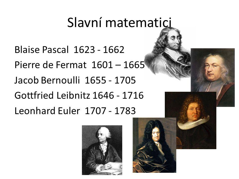 Slavní matematici Blaise Pascal 1623 - 1662 Pierre de Fermat 1601 – 1665 Jacob Bernoulli 1655 - 1705 Gottfried Leibnitz 1646 - 1716 Leonhard Euler 1707 - 1783