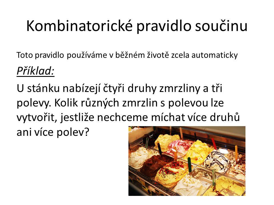 Kombinatorické pravidlo součinu Toto pravidlo používáme v běžném životě zcela automaticky Příklad: U stánku nabízejí čtyři druhy zmrzliny a tři polevy.