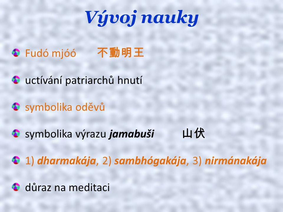 Vývoj nauky Fudó mjóó 不動明王 uctívání patriarchů hnutí symbolika oděvů symbolika výrazu jamabuši 山伏 1) dharmakája, 2) sambhógakája, 3) nirmánakája důraz na meditaci