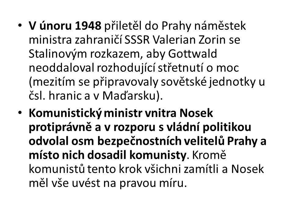 V únoru 1948 přiletěl do Prahy náměstek ministra zahraničí SSSR Valerian Zorin se Stalinovým rozkazem, aby Gottwald neoddaloval rozhodující střetnutí