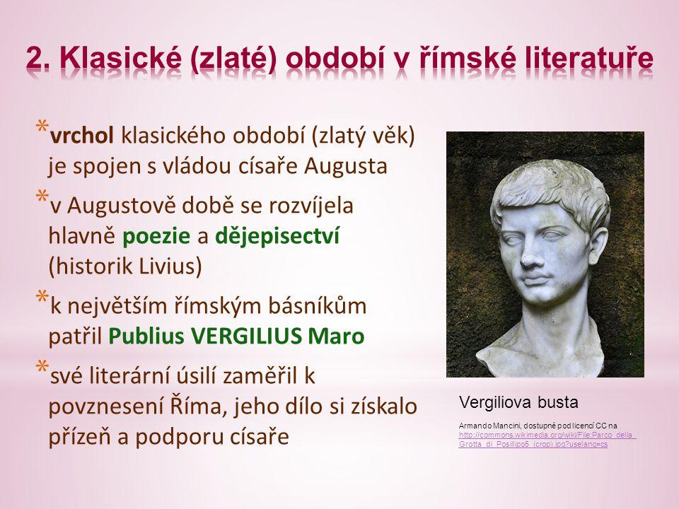* vrchol klasického období (zlatý věk) je spojen s vládou císaře Augusta * v Augustově době se rozvíjela hlavně poezie a dějepisectví (historik Livius) * k největším římským básníkům patřil Publius VERGILIUS Maro * své literární úsilí zaměřil k povznesení Říma, jeho dílo si získalo přízeň a podporu císaře Vergiliova busta Armando Mancini, dostupné pod licencí CC na http://commons.wikimedia.org/wiki/File:Parco_della_ Grotta_di_Posillipo5_(crop).jpg uselang=cs