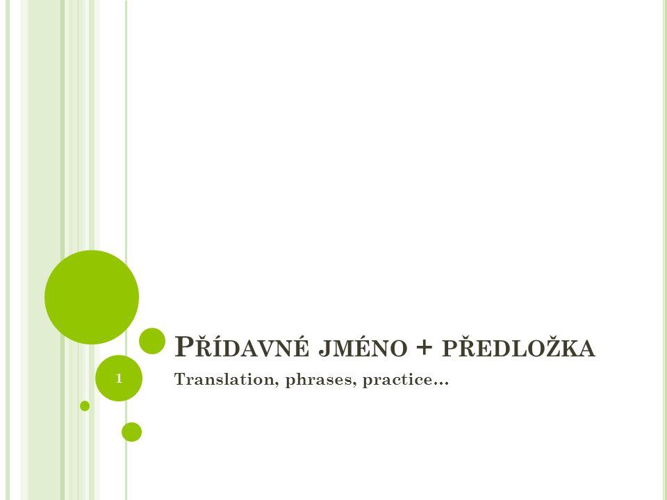 P ŘÍDAVNÉ JMÉNO + PŘEDLOŽKA Translation, phrases, practice… 1