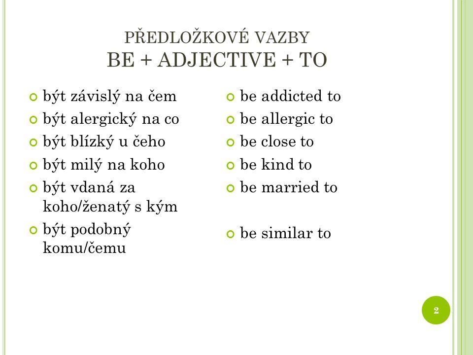 PŘEDLOŽKOVÉ VAZBY BE + ADJECTIVE + TO 2 být závislý na čem být alergický na co být blízký u čeho být milý na koho být vdaná za koho/ženatý s kým být podobný komu/čemu be addicted to be allergic to be close to be kind to be married to be similar to