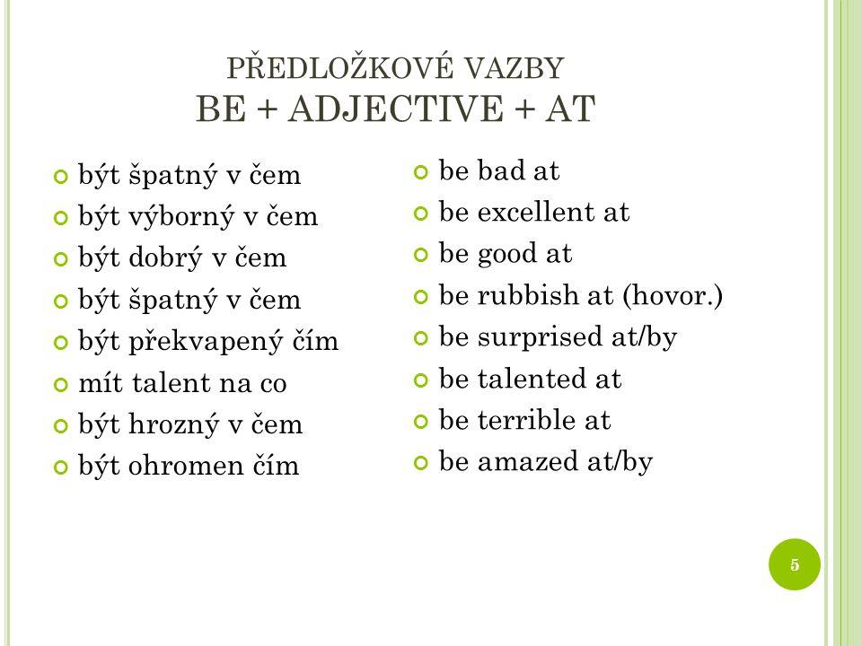 PŘEDLOŽKOVÉ VAZBY BE + ADJECTIVE + AT 5 být špatný v čem být výborný v čem být dobrý v čem být špatný v čem být překvapený čím mít talent na co být hrozný v čem být ohromen čím be bad at be excellent at be good at be rubbish at (hovor.) be surprised at/by be talented at be terrible at be amazed at/by
