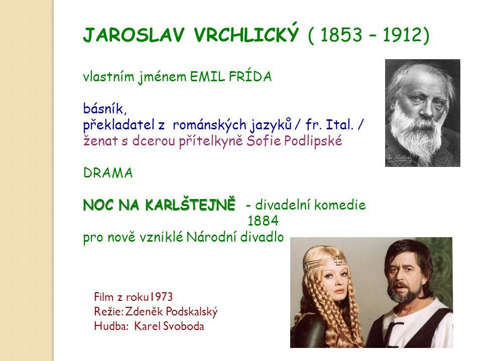JAROSLAV VRCHLICKÝ ( 1853 – 1912) vlastním jménem EMIL FRÍDA básník, překladatel z románských jazyků / fr. Ital. / ženat s dcerou přítelkyně Sofie Pod