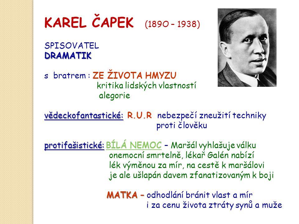 KAREL ČAPEK (189O – 1938) SPISOVATELDRAMATIK s bratrem : ZE ŽIVOTA HMYZU kritika lidských vlastností alegorie vědeckofantastické: vědeckofantastické: