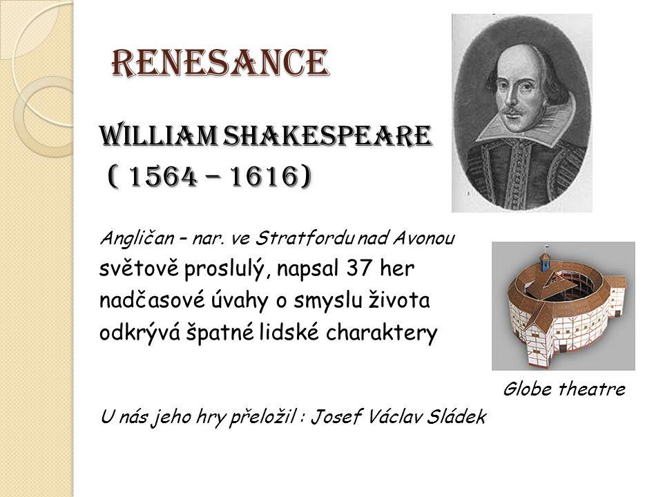 RENESANCE WILLIAM SHAKESPEARE ( 1564 – 1616) ( 1564 – 1616) Angličan – nar. ve Stratfordu nad Avonou světově proslulý, napsal 37 her nadčasové úvahy o