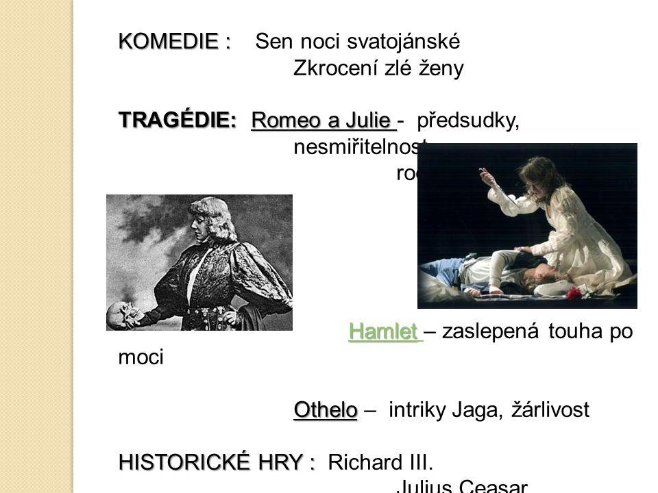 KOMEDIE : KOMEDIE : Sen noci svatojánské Zkrocení zlé ženy TRAGÉDIE: Romeo a Julie TRAGÉDIE: Romeo a Julie - předsudky, nesmiřitelnost rodů Hamlet Ham