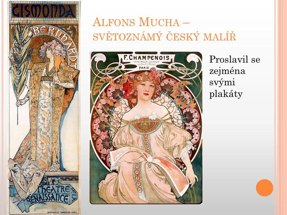 A LFONS M UCHA – SVĚTOZNÁMÝ ČESKÝ MALÍŘ Proslavil se zejména svými plakáty
