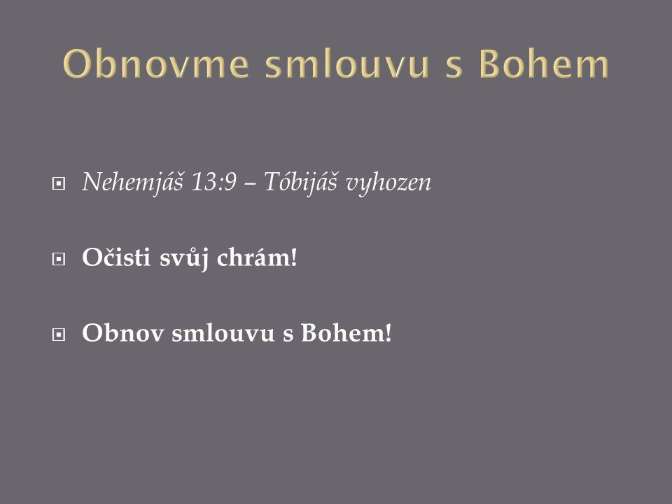  Nehemjáš 13:9 – Tóbijáš vyhozen  Očisti svůj chrám!  Obnov smlouvu s Bohem!