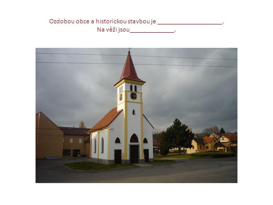 Ozdobou obce a historickou stavbou je ___________________. Na věži jsou_____________.