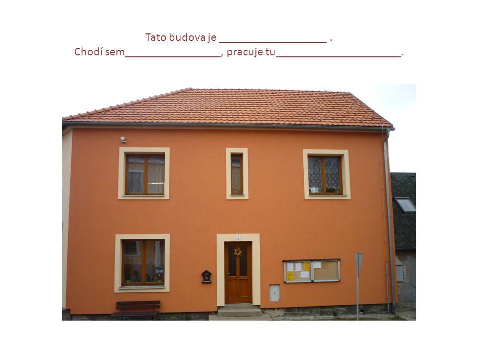 Tato budova je __________________. Chodí sem________________, pracuje tu_____________________.